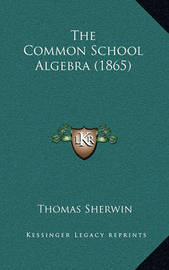 The Common School Algebra (1865) by Thomas Sherwin