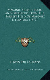 Masonic Sketch Book and Gleanings from the Harvest Field of Masonic Literature (1877) by Edwin Du Laurans