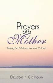 Prayers of a Mother: Praying God's Word Over Your Children by Elizabeth Calhoun