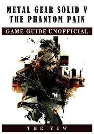 Metal Gear Solid V the Phantom Pain Game Guide Unofficial by The Yuw