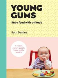 Young Gums: Baby Food with Attitude by Beth Bentley