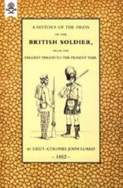 History of the Dress of the British Soldier (from the Earliest Period to the Present Time) 1852 by John Luard