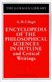 Encyclopedia of the Philosophical Sciences in Outline and Other Philosophical Writings by G W F Hegel