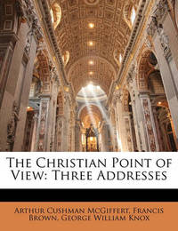 The Christian Point of View: Three Addresses by Arthur Cushman McGiffert