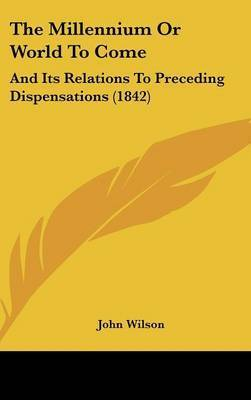 The Millennium Or World To Come: And Its Relations To Preceding Dispensations (1842) by John Wilson