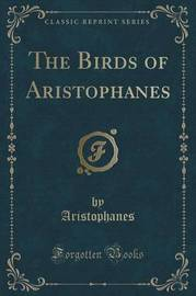 The Birds of Aristophanes (Classic Reprint) by Aristophanes Aristophanes