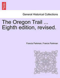 The Oregon Trail ... Eighth Edition, Revised. by Francis Parkman Jr.