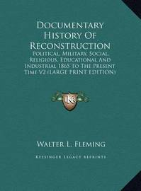 Documentary History of Reconstruction: Political, Military, Social, Religious, Educational and Industrial 1865 to the Present Time V2 (Large Print Edition) by Walter Lynwood Fleming