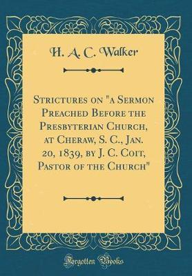 Strictures on a Sermon Preached Before the Presbyterian Church, at Cheraw, S. C., Jan. 20, 1839, by J. C. Coit, Pastor of the Church (Classic Reprint) by H A C Walker