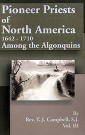 Pioneer Priests of North America 1642-1710: Among the Algonquins by Reverend T J Campbell, S.J. image