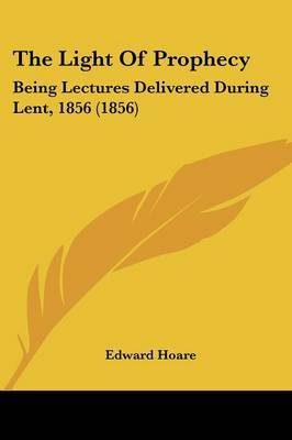 The Light Of Prophecy: Being Lectures Delivered During Lent, 1856 (1856) image