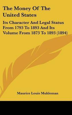 The Money of the United States: Its Character and Legal Status from 1793 to 1893 and Its Volume from 1873 to 1893 (1894) by Maurice Louis Muhleman