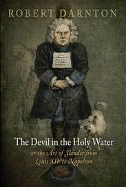 The Devil in the Holy Water, or the Art of Slander from Louis XIV to Napoleon by Robert Darnton