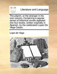 The Pilgrim, or the Stranger in His Own Country. Containing a Regular Series of Historical Novels Digested Into Four Books, Written Originally in Spanish, by the Celebrated Lopez de Vega Carpio by Lope , de Vega