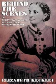 Behind the Scenes, Or, Thirty Years and Slave, and Four Years in the White House by Elizabeth Keckley