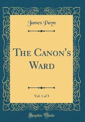 The Canon's Ward, Vol. 1 of 3 (Classic Reprint) by James Payn image