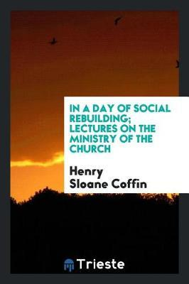In a Day of Social Rebuilding; Lectures on the Ministry of the Church by Henry Sloane Coffin image