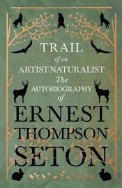 Trail of an Artist-Naturalist - The Autobiography of Ernest Thompson Seton by Ernest Thompson Seton