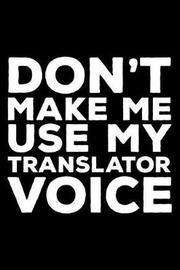 Don't Make Me Use My Translator Voice by Creative Juices Publishing