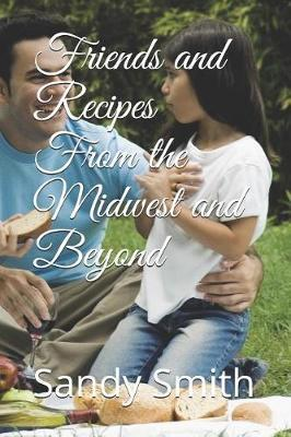Friends And Recipes From The Midwest And Beyond by Sandy Smith