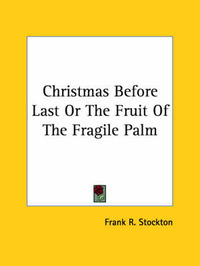 Christmas Before Last or the Fruit of the Fragile Palm by Frank .R.Stockton