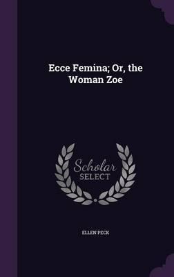 Ecce Femina; Or, the Woman Zoe by Ellen Peck image