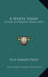 A White Hand: A Story of Noblesse Oblige (1875) by Ella Farman Pratt