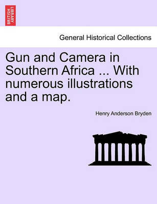 Gun and Camera in Southern Africa ... with Numerous Illustrations and a Map. by Henry Anderson Bryden