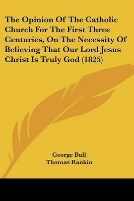 The Opinion Of The Catholic Church For The First Three Centuries, On The Necessity Of Believing That Our Lord Jesus Christ Is Truly God (1825) by George Bull image