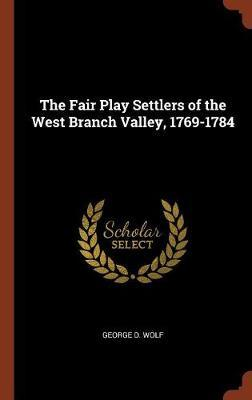 The Fair Play Settlers of the West Branch Valley, 1769-1784 by George D. Wolf image