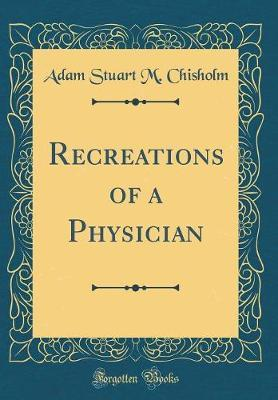 Recreations of a Physician (Classic Reprint) by Adam Stuart M. Chisholm