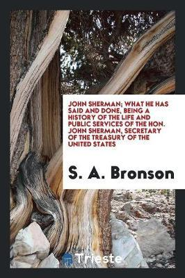 John Sherman; What He Has Said and Done, Being a History of the Life and Public Services of the Hon. John Sherman, Secretary of the Treasury of the United States by S. A. Bronson