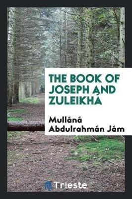The Book of Joseph and Zuleikh by Mullana Abdulrahman Jami