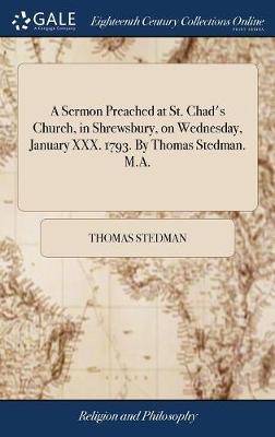A Sermon Preached at St. Chad's Church, in Shrewsbury, on Wednesday, January XXX. 1793. by Thomas Stedman. M.A. by Thomas Stedman image