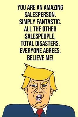 You Are An Amazing Salesperson Simply Fantastic All the Other Salespeople Total Disasters Everyone Agree Believe Me by Laugh House Press