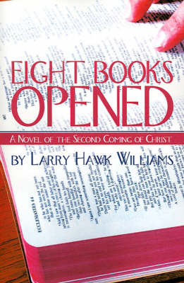 Eight Books Opened: A Novel of the Second Coming of Christ by Larry Hawk Williams