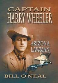 Captain Harry Wheeler, Arizona Lawman by Bill O'Neal