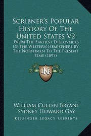 Scribner's Popular History of the United States V2 Scribner's Popular History of the United States V2: From the Earliest Discoveries of the Western Hemisphere by Tfrom the Earliest Discoveries of the Western Hemisphere by the Northmen to the Present Time  by Professor Noah Brooks