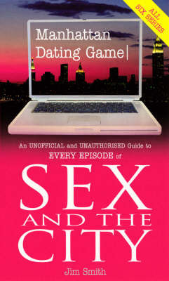 """Manhattan Dating Game: An Unofficial and Unauthorised Guide to Every Episode of """"Sex and the City"""" by Jim Smith"""