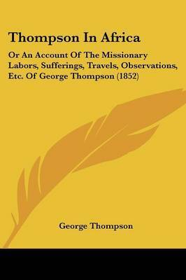 Thompson In Africa: Or An Account Of The Missionary Labors, Sufferings, Travels, Observations, Etc. Of George Thompson (1852) by George Thompson