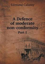 A Defence of Moderate Non-Conformity Part 1 by Edmund Calamy