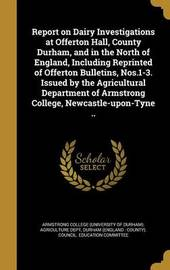 Report on Dairy Investigations at Offerton Hall, County Durham, and in the North of England, Including Reprinted of Offerton Bulletins, Nos.1-3. Issued by the Agricultural Department of Armstrong College, Newcastle-Upon-Tyne .. image