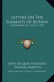 Letters on the Elements of Botany: Addressed to a Lady (1787) by Jean Jacques Rousseau