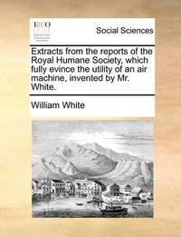 Extracts from the Reports of the Royal Humane Society, Which Fully Evince the Utility of an Air Machine, Invented by Mr. White by William White