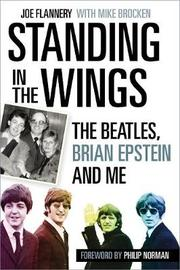 Standing in the Wings: The Beatles, Brian Epstein and Me by Joe Flannery