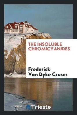 The Insoluble Chromicyanides by Frederick Van Dyke Cruser