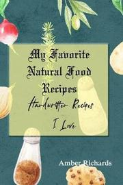 My Favorite Natural Food Recipes by Amber Richards