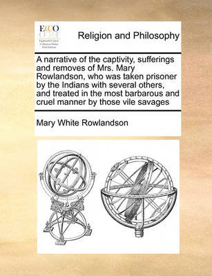 A Narrative of the Captivity, Sufferings and Removes of Mrs. Mary Rowlandson, Who Was Taken Prisoner by the Indians with Several Others, and Treated in the Most Barbarous and Cruel Manner by Those Vile Savages by Mary White Rowlandson