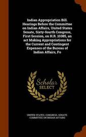 Indian Appropriation Bill. Hearings Before the Committee on Indian Affairs, United States Senate, Sixty-Fourth Congress, First Session, on H.R. 10385, an ACT Making Appropriations for the Current and Contingent Expenses of the Bureau of Indian Affairs, Fo image