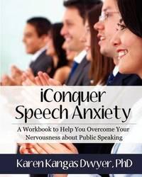 Iconquer Speech Anxiety by Karen Kangas Dwyer Phd